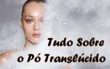 Pó Translúcido – Dicas de Como Usar, Vídeos Passo a Passo